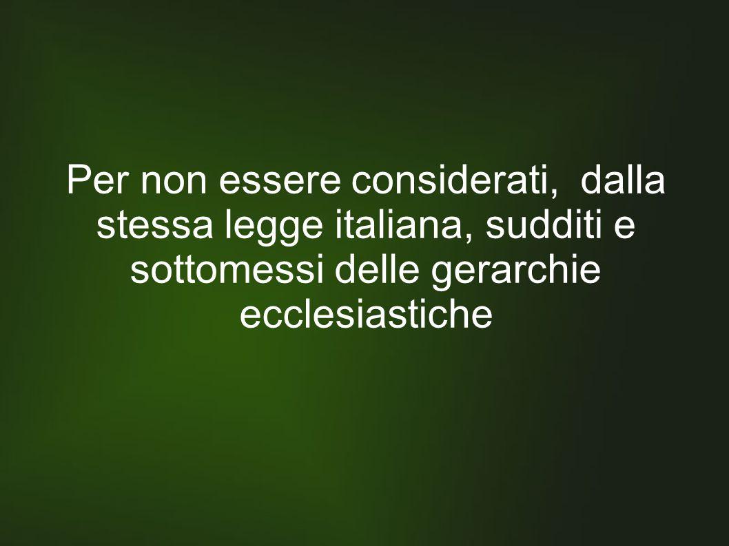 Per non essere considerati, dalla stessa legge italiana, sudditi e sottomessi delle gerarchie ecclesiastiche