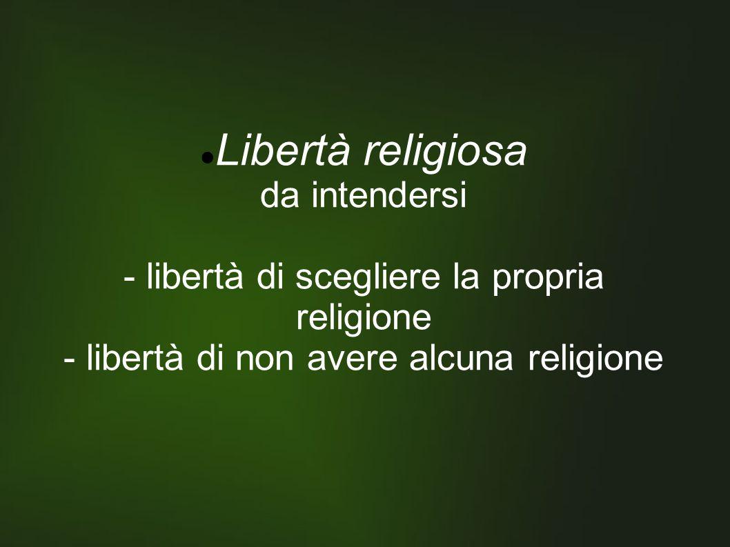 Libertà religiosa da intendersi - libertà di scegliere la propria religione - libertà di non avere alcuna religione