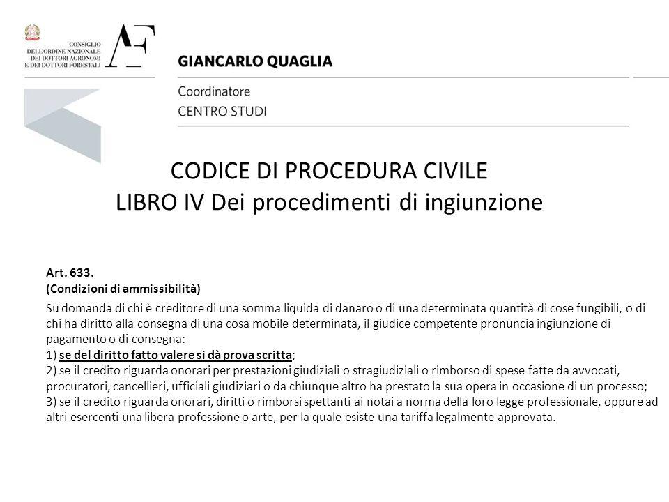 CODICE DI PROCEDURA CIVILE LIBRO IV Dei procedimenti di ingiunzione Art. 633. (Condizioni di ammissibilità) Su domanda di chi è creditore di una somma