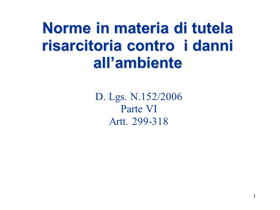 1 Norme in materia di tutela risarcitoria contro i danni all'ambiente D. Lgs. N.152/2006 Parte VI Artt. 299-318