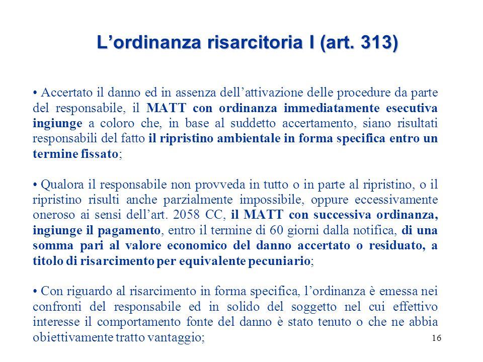 16 L'ordinanza risarcitoria I (art. 313) Accertato il danno ed in assenza dell'attivazione delle procedure da parte del responsabile, il MATT con ordi
