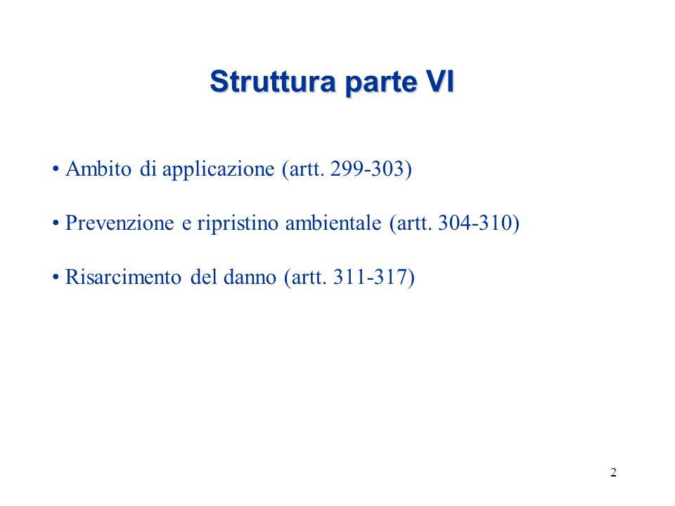 2 Struttura parte VI Ambito di applicazione (artt. 299-303) Prevenzione e ripristino ambientale (artt. 304-310) Risarcimento del danno (artt. 311-317)