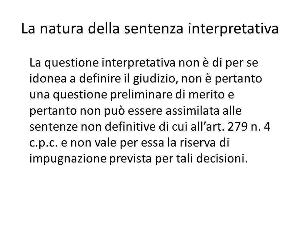 La natura della sentenza interpretativa La questione interpretativa non è di per se idonea a definire il giudizio, non è pertanto una questione preliminare di merito e pertanto non può essere assimilata alle sentenze non definitive di cui all'art.