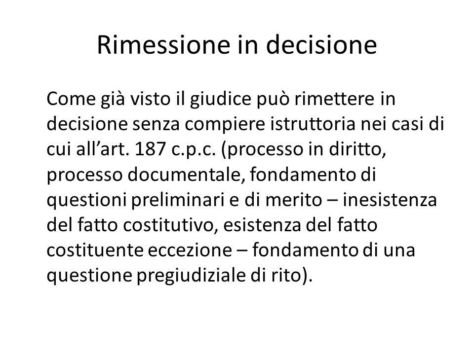 Rimessione in decisione Come già visto il giudice può rimettere in decisione senza compiere istruttoria nei casi di cui all'art.