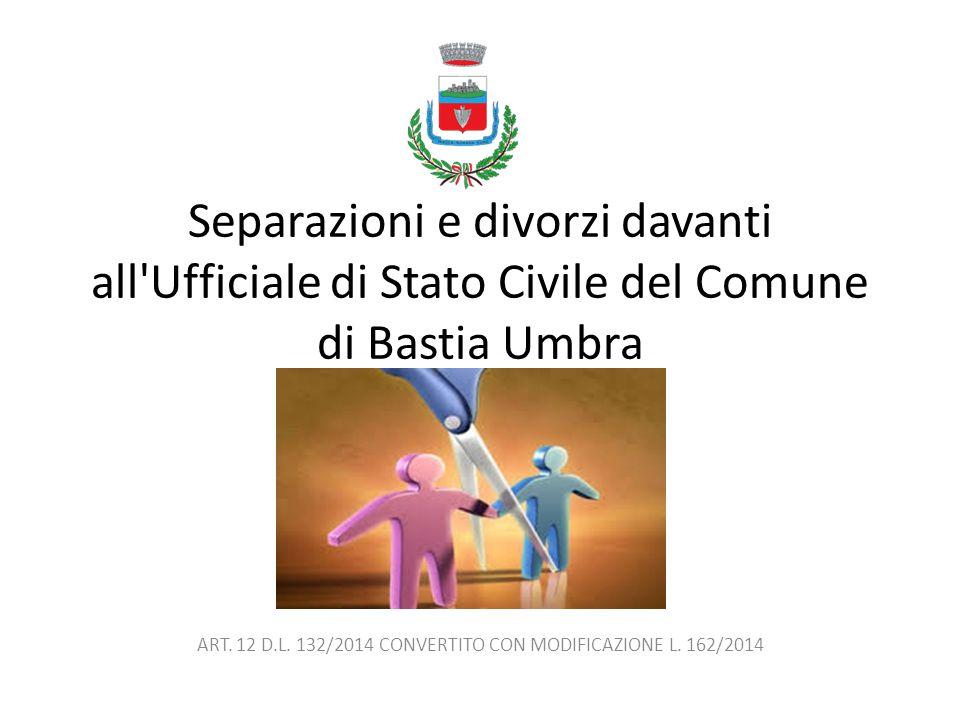 Separazioni e divorzi davanti all'Ufficiale di Stato Civile del Comune di Bastia Umbra ART. 12 D.L. 132/2014 CONVERTITO CON MODIFICAZIONE L. 162/2014
