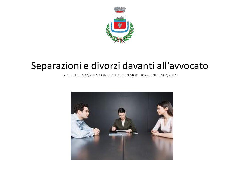 Separazioni e divorzi davanti all'avvocato ART. 6 D.L. 132/2014 CONVERTITO CON MODIFICAZIONE L. 162/2014