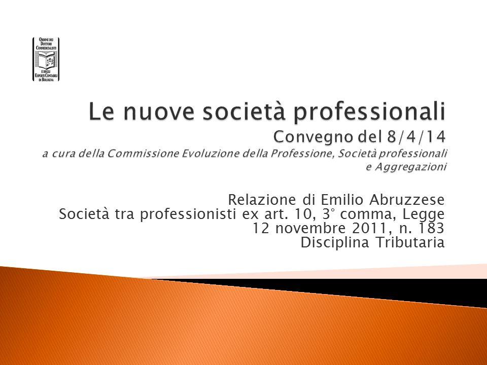 Relazione di Emilio Abruzzese Società tra professionisti ex art. 10, 3° comma, Legge 12 novembre 2011, n. 183 Disciplina Tributaria