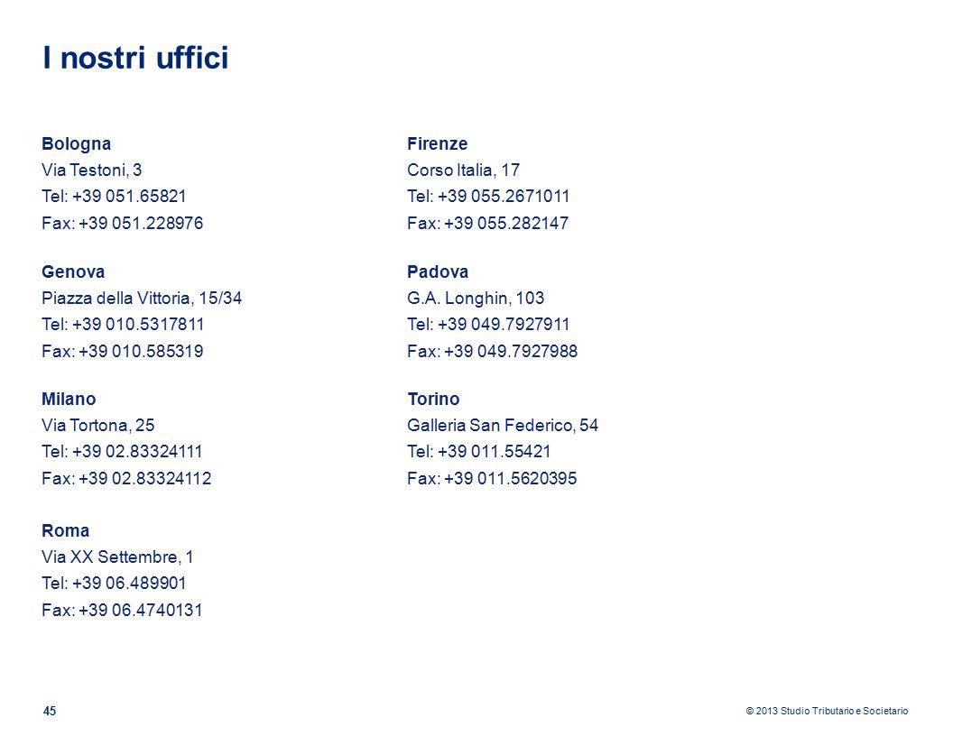 © 2013 Studio Tributario e Societario I nostri uffici 45 Bologna Via Testoni, 3 Tel: +39 051.65821 Fax: +39 051.228976 Firenze Corso Italia, 17 Tel: +39 055.2671011 Fax: +39 055.282147 Genova Piazza della Vittoria, 15/34 Tel: +39 010.5317811 Fax: +39 010.585319 Padova G.A.