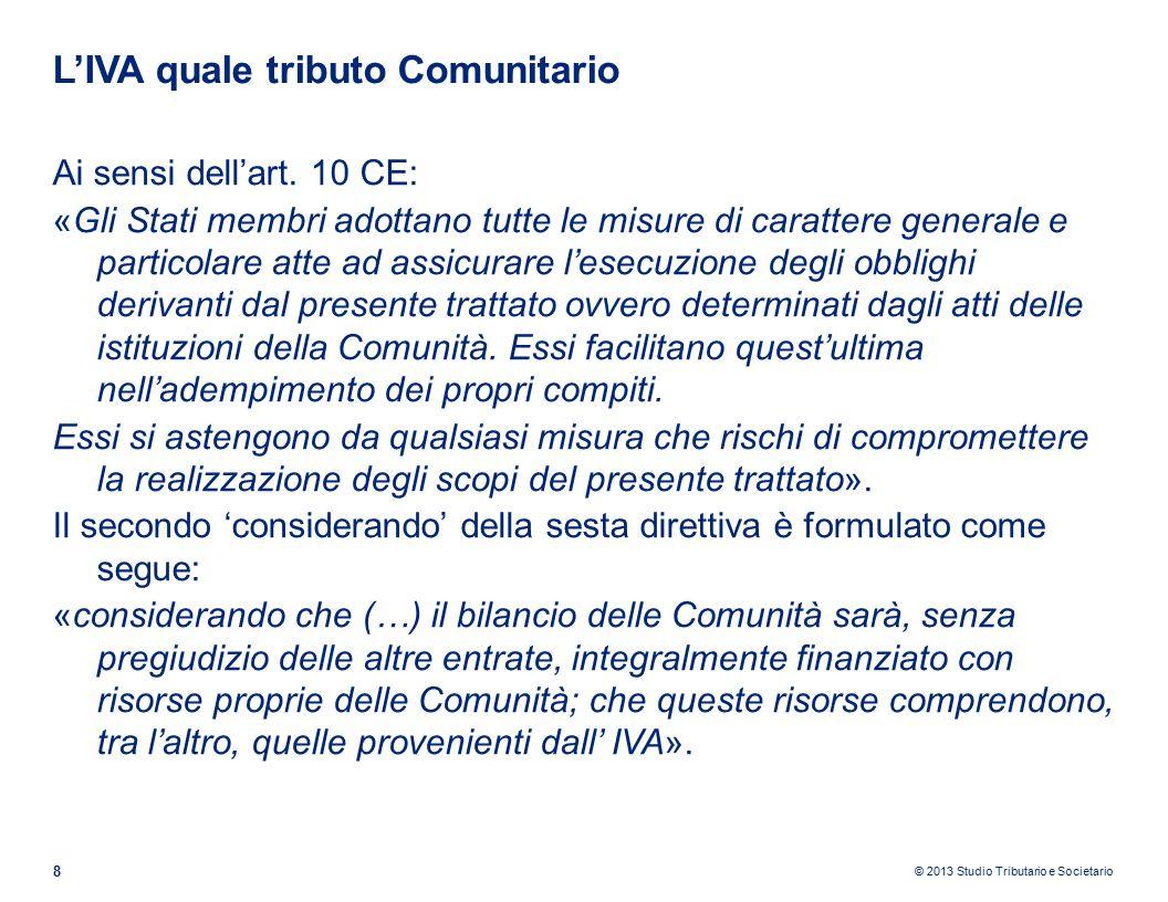 © 2013 Studio Tributario e Societario L'IVA quale tributo Comunitario (segue) 9 Corte di Giustizia UE, sentenza 17 luglio 2008 C-132/06 La Repubblica italiana, avendo previsto agli artt.