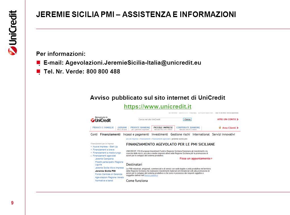 JEREMIE SICILIA PMI – ASSISTENZA E INFORMAZIONI Per informazioni:  E-mail: Agevolazioni.JeremieSicilia-Italia@unicredit.eu  Tel.