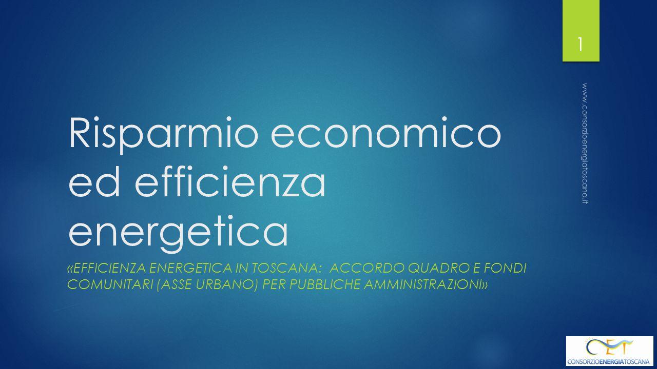 Risparmio economico ed efficienza energetica «EFFICIENZA ENERGETICA IN TOSCANA: ACCORDO QUADRO E FONDI COMUNITARI (ASSE URBANO) PER PUBBLICHE AMMINISTRAZIONI» www.consorzioenergiatoscana.it 1
