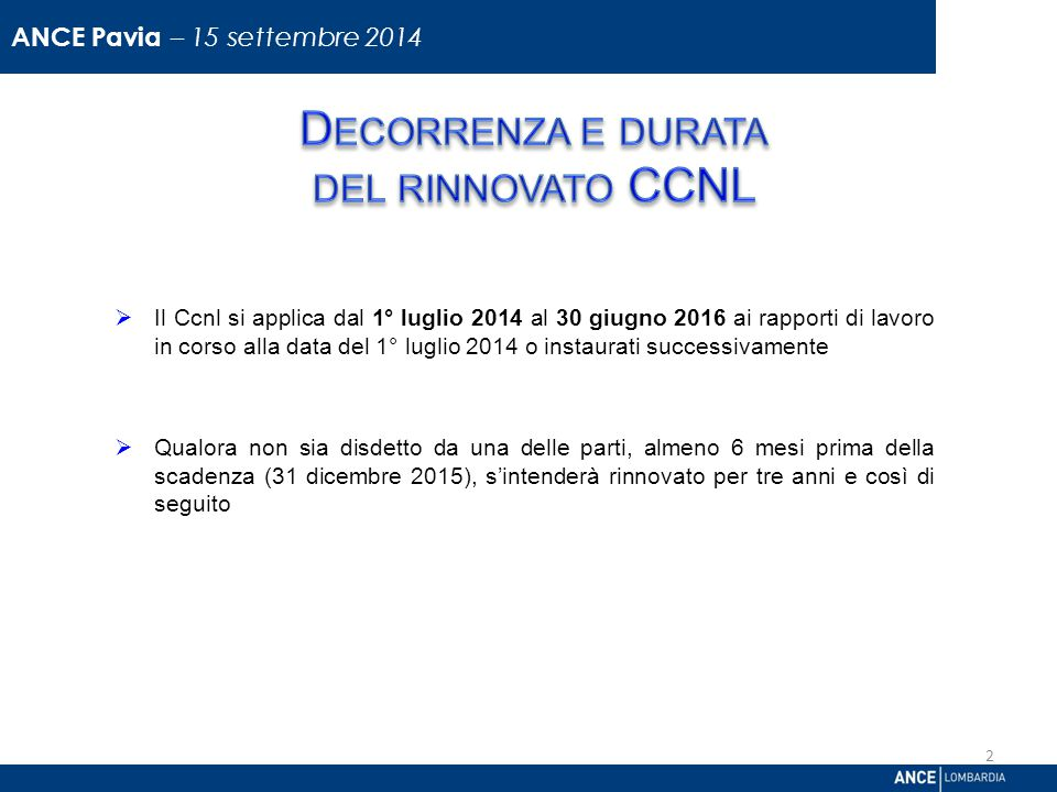  Il Ccnl si applica dal 1° luglio 2014 al 30 giugno 2016 ai rapporti di lavoro in corso alla data del 1° luglio 2014 o instaurati successivamente  Qualora non sia disdetto da una delle parti, almeno 6 mesi prima della scadenza (31 dicembre 2015), s'intenderà rinnovato per tre anni e così di seguito Direzione Relazioni Industriali 2 ANCE Pavia – 15 settembre 2014