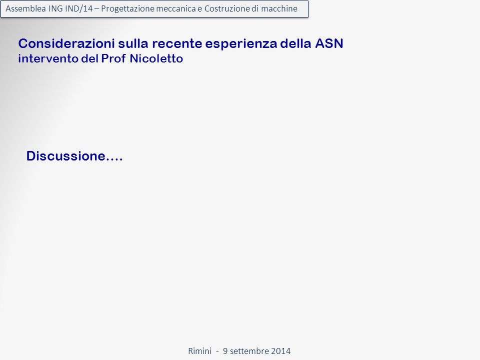 Rimini - 9 settembre 2014 Assemblea ING IND/14 – Progettazione meccanica e Costruzione di macchine Considerazioni sulla recente esperienza della ASN intervento del Prof Nicoletto Discussione….