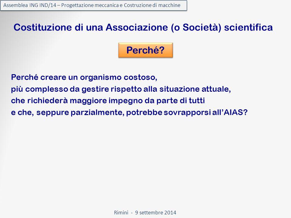 Rimini - 9 settembre 2014 Assemblea ING IND/14 – Progettazione meccanica e Costruzione di macchine Costituzione di una Associazione (o Società) scientifica Perché.