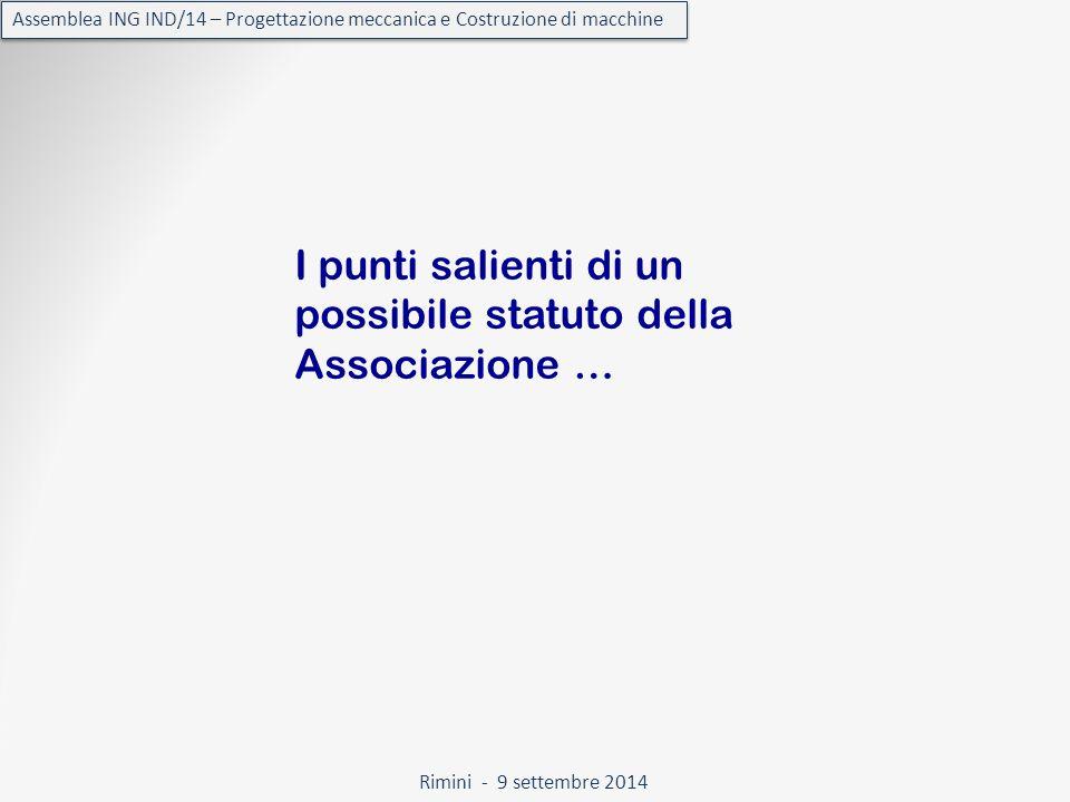 Rimini - 9 settembre 2014 Assemblea ING IND/14 – Progettazione meccanica e Costruzione di macchine I punti salienti di un possibile statuto della Associazione …