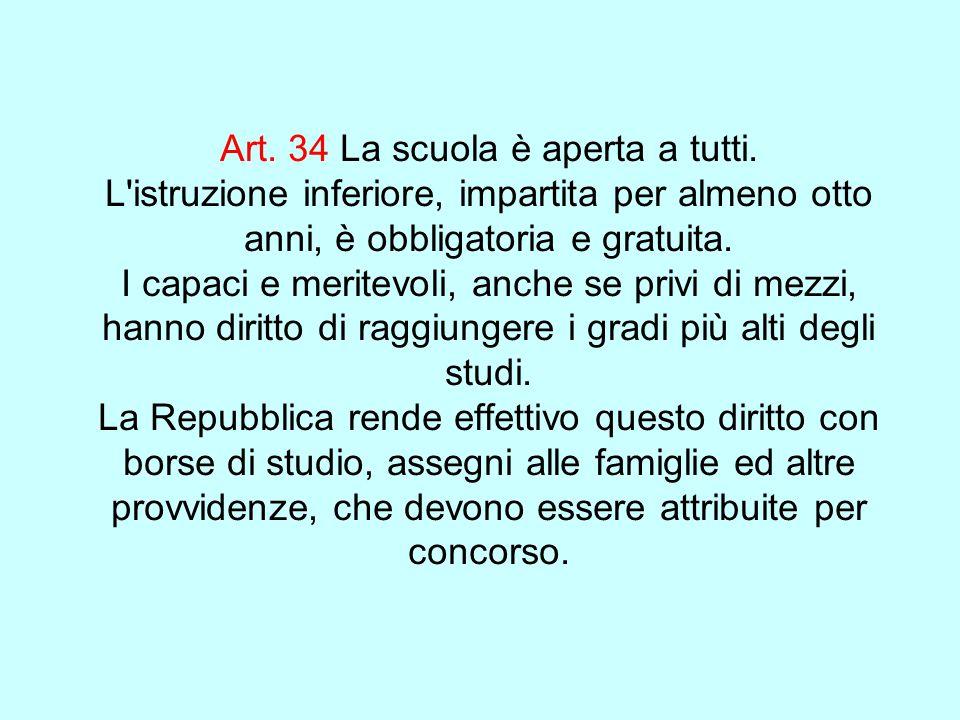 Art. 34 La scuola è aperta a tutti. L'istruzione inferiore, impartita per almeno otto anni, è obbligatoria e gratuita. I capaci e meritevoli, anche se