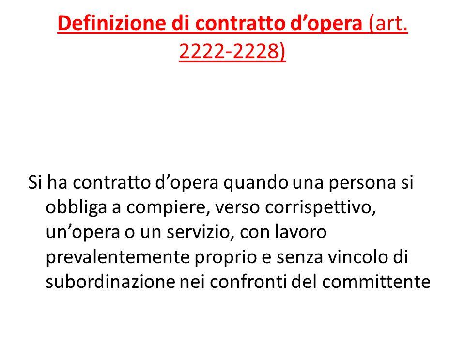 Definizione di contratto d'opera (art. 2222-2228) Si ha contratto d'opera quando una persona si obbliga a compiere, verso corrispettivo, un'opera o un