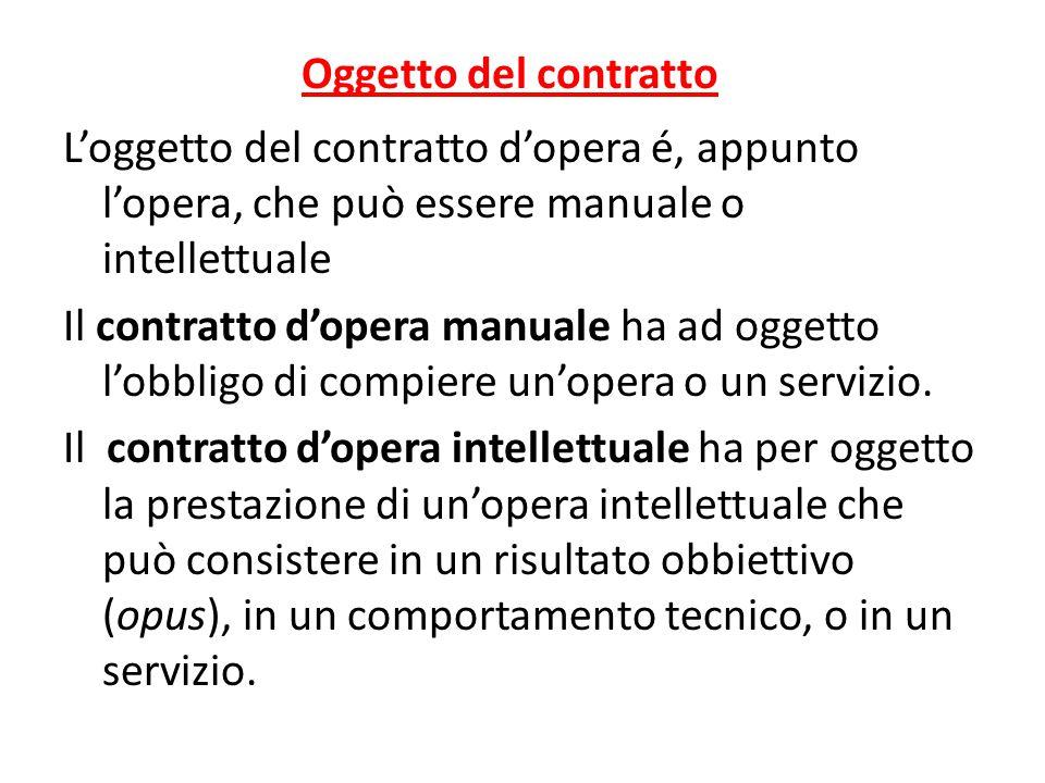 Oggetto del contratto L'oggetto del contratto d'opera é, appunto l'opera, che può essere manuale o intellettuale Il contratto d'opera manuale ha ad og