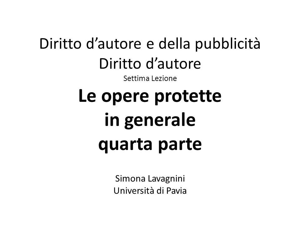 Diritto d'autore e della pubblicità Diritto d'autore Settima Lezione Le opere protette in generale quarta parte Simona Lavagnini Università di Pavia