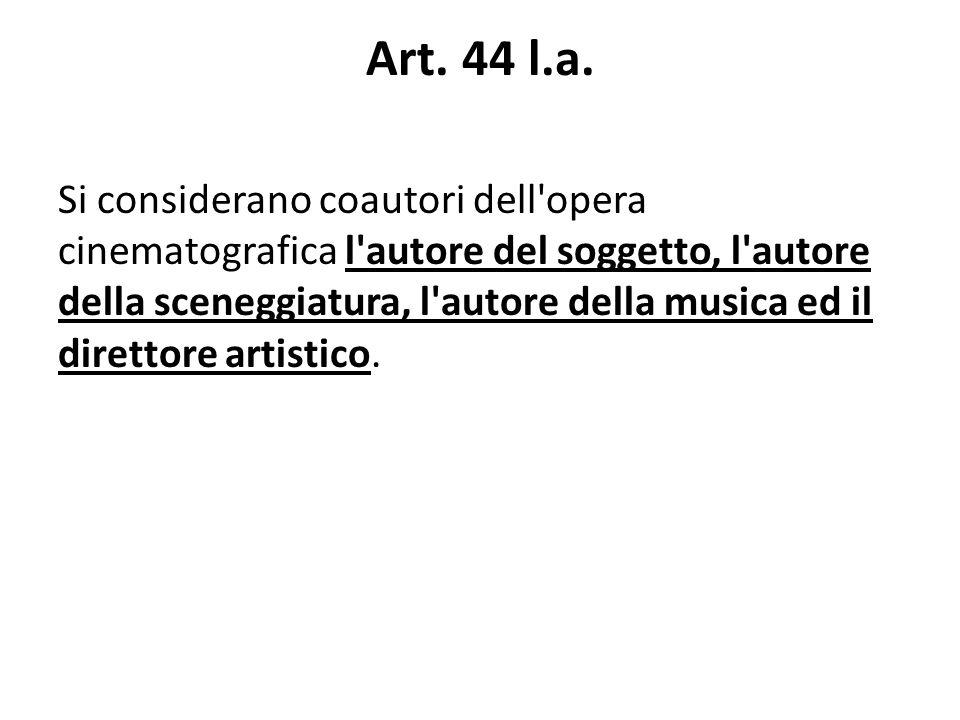 Art. 44 l.a. Si considerano coautori dell'opera cinematografica l'autore del soggetto, l'autore della sceneggiatura, l'autore della musica ed il diret