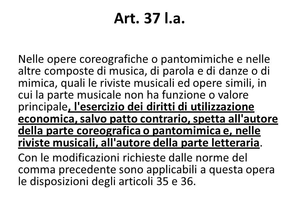 Art. 37 l.a. Nelle opere coreografiche o pantomimiche e nelle altre composte di musica, di parola e di danze o di mimica, quali le riviste musicali ed