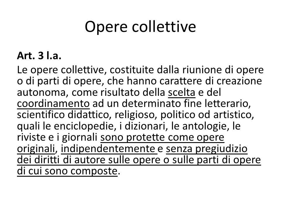 Opere collettive Art. 3 l.a. Le opere collettive, costituite dalla riunione di opere o di parti di opere, che hanno carattere di creazione autonoma, c