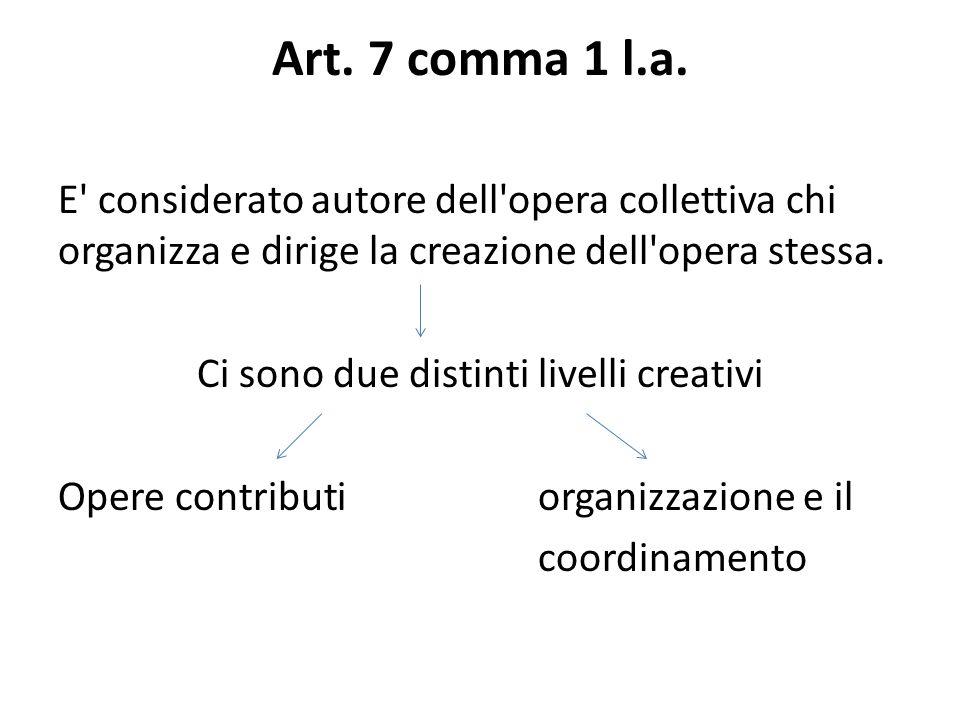 Art. 7 comma 1 l.a. E' considerato autore dell'opera collettiva chi organizza e dirige la creazione dell'opera stessa. Ci sono due distinti livelli cr