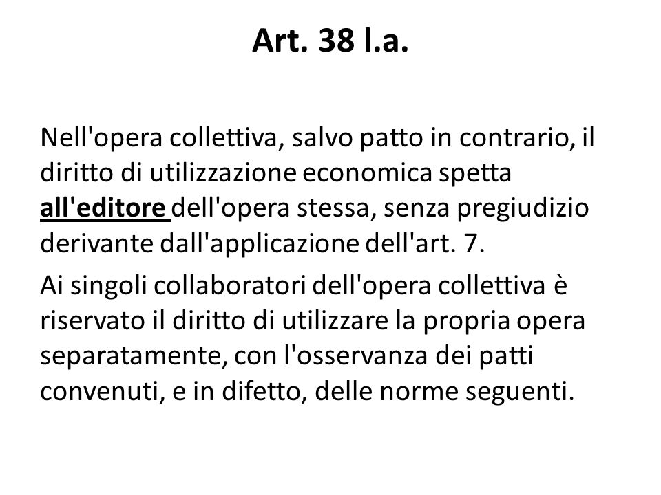 Art. 38 l.a. Nell'opera collettiva, salvo patto in contrario, il diritto di utilizzazione economica spetta all'editore dell'opera stessa, senza pregiu