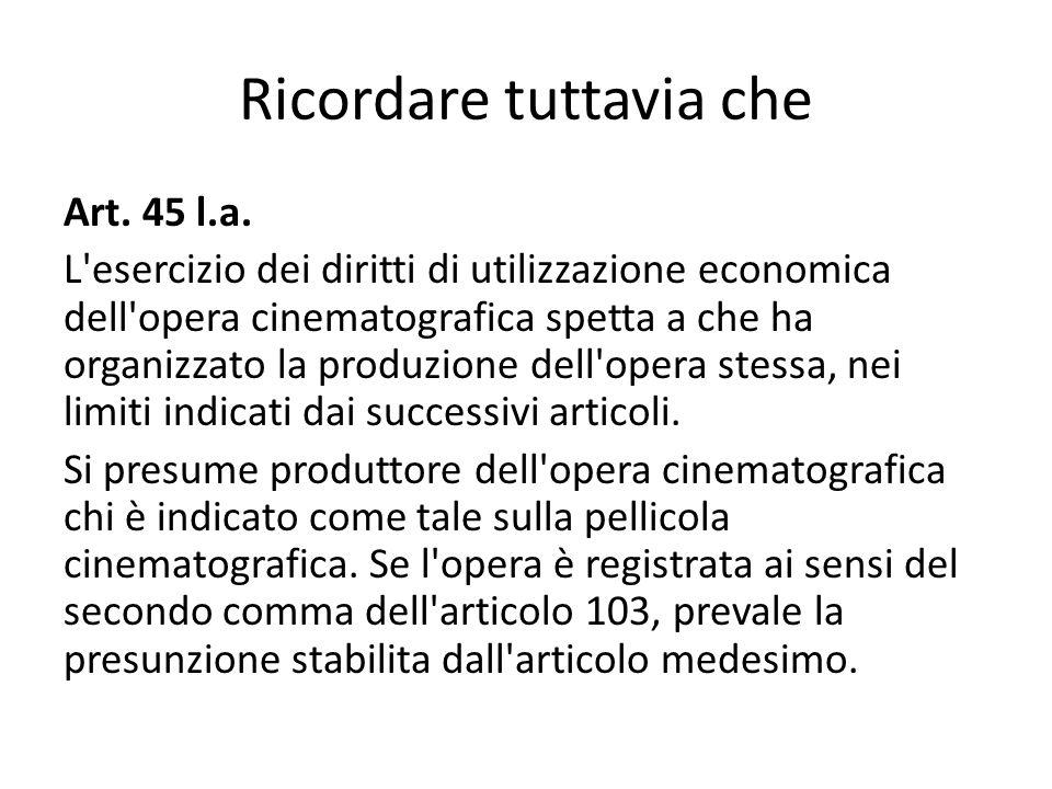 Ricordare tuttavia che Art. 45 l.a. L'esercizio dei diritti di utilizzazione economica dell'opera cinematografica spetta a che ha organizzato la produ