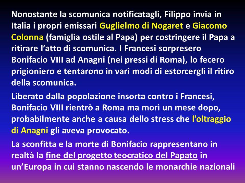 Nonostante la scomunica notificatagli, Filippo invia in Italia i propri emissari Guglielmo di Nogaret e Giacomo Colonna (famiglia ostile al Papa) per