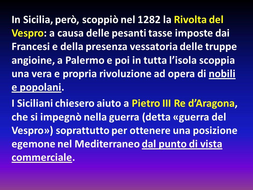 In Sicilia, però, scoppiò nel 1282 la Rivolta del Vespro: a causa delle pesanti tasse imposte dai Francesi e della presenza vessatoria delle truppe an