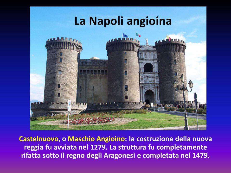 Castelnuovo, o Maschio Angioino: la costruzione della nuova reggia fu avviata nel 1279. La struttura fu completamente rifatta sotto il regno degli Ara