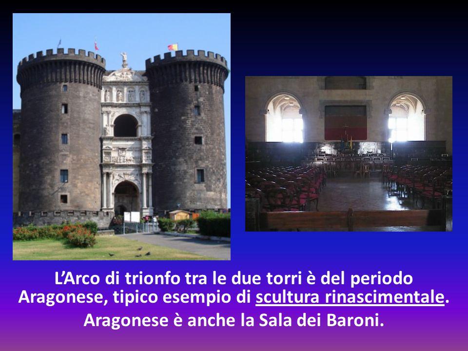 L'Arco di trionfo tra le due torri è del periodo Aragonese, tipico esempio di scultura rinascimentale. Aragonese è anche la Sala dei Baroni.
