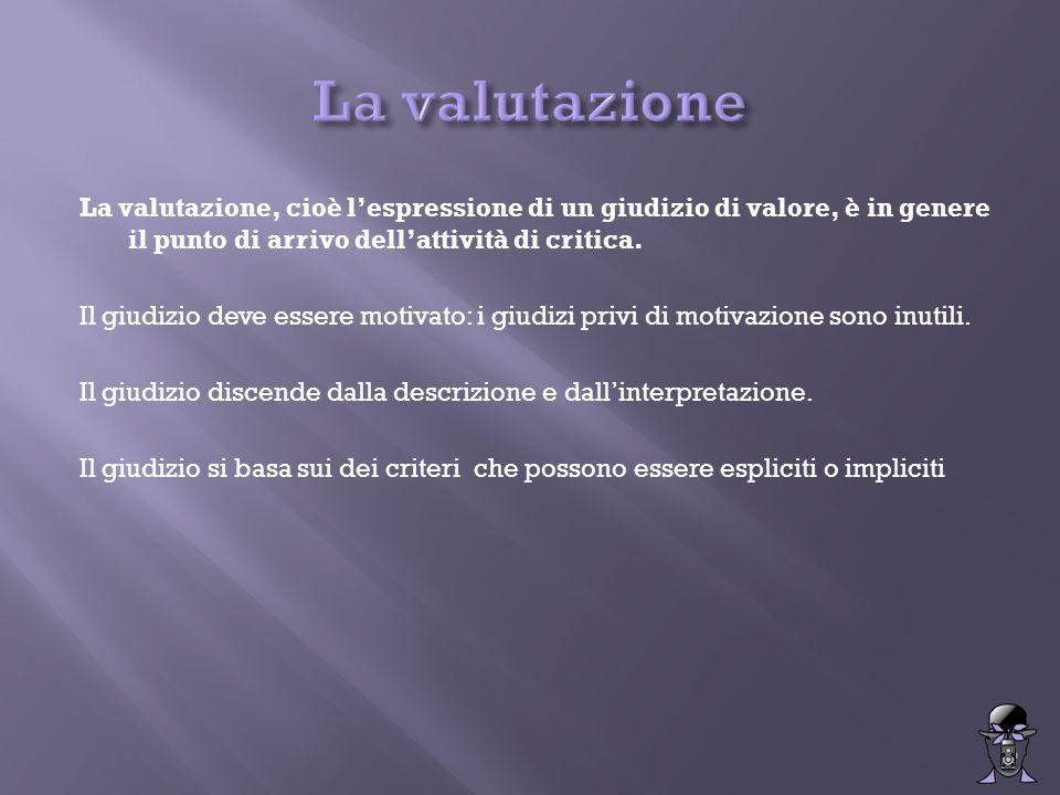 La valutazione, cioè l'espressione di un giudizio di valore, è in genere il punto di arrivo dell'attività di critica. Il giudizio deve essere motivato