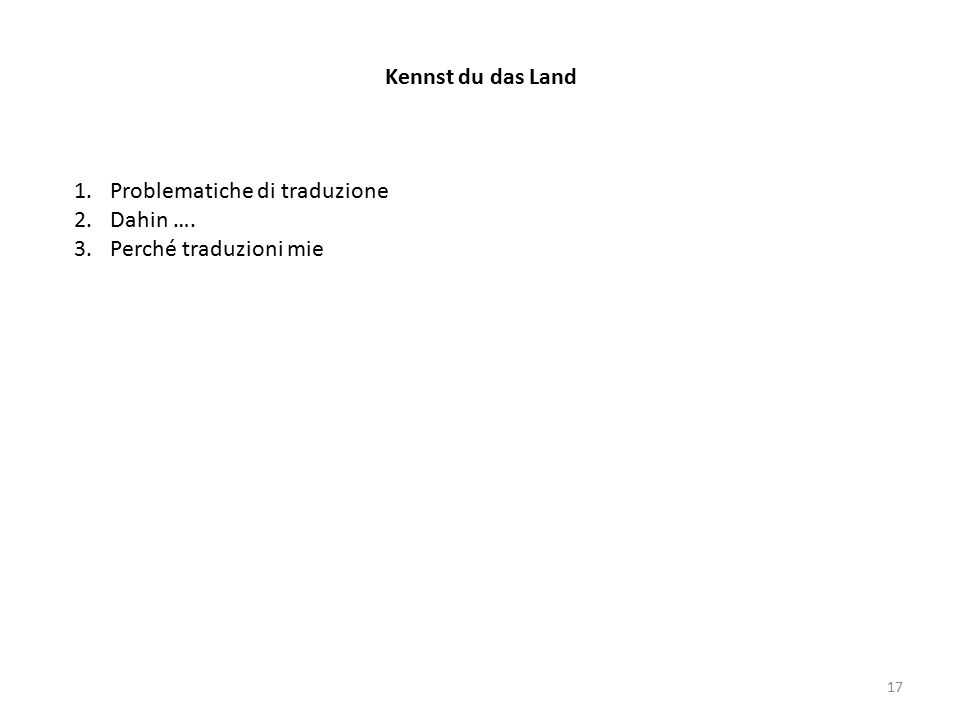 Kennst du das Land 1.Problematiche di traduzione 2.Dahin …. 3.Perché traduzioni mie 17