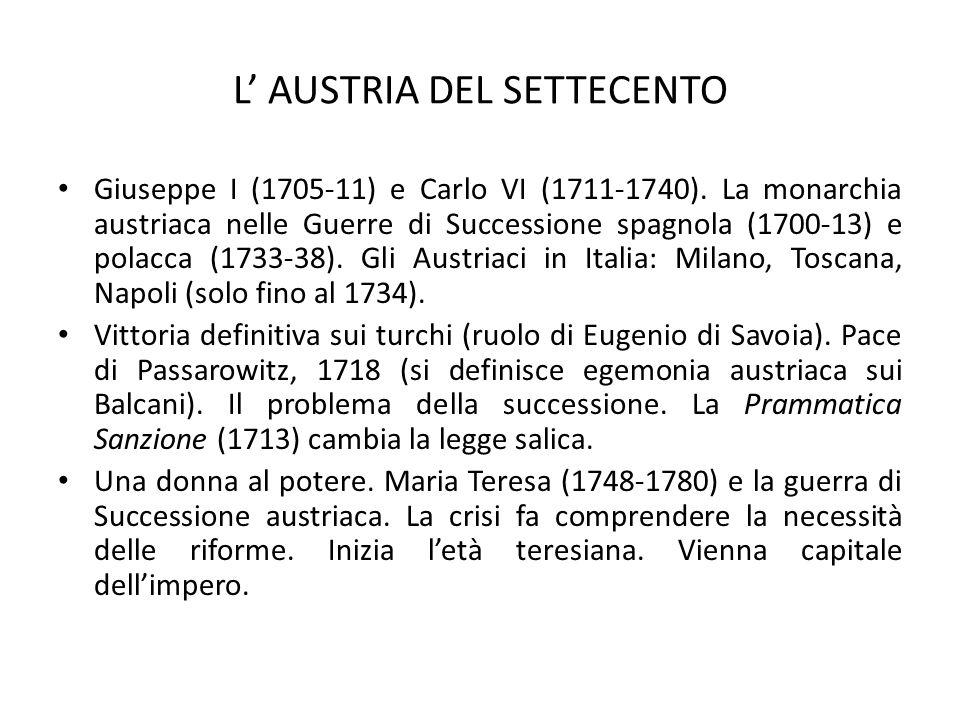L' AUSTRIA DEL SETTECENTO Giuseppe I (1705-11) e Carlo VI (1711-1740). La monarchia austriaca nelle Guerre di Successione spagnola (1700-13) e polacca
