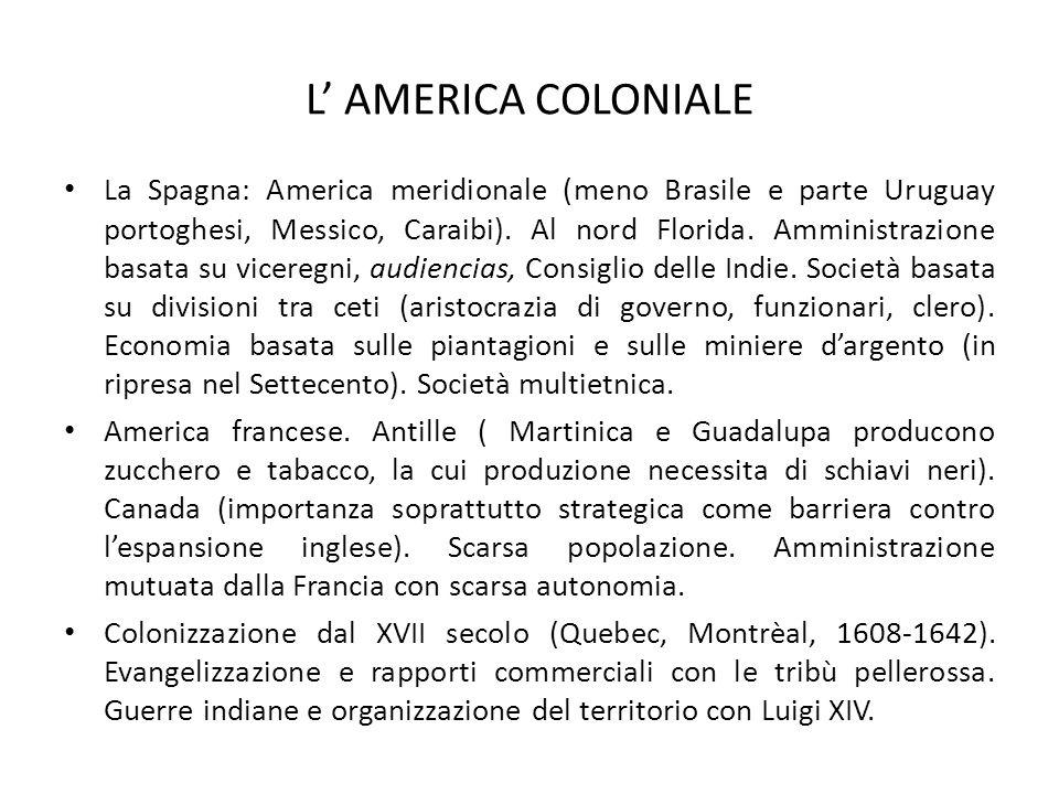 L' AMERICA COLONIALE La Spagna: America meridionale (meno Brasile e parte Uruguay portoghesi, Messico, Caraibi). Al nord Florida. Amministrazione basa