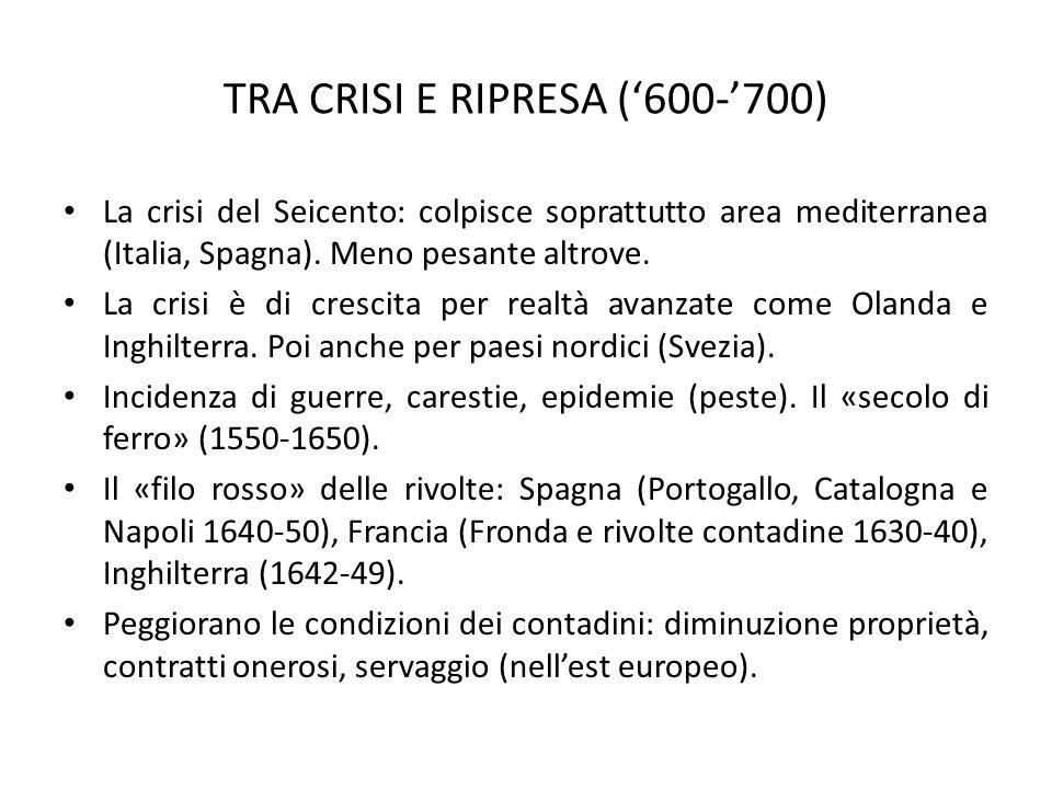 TRA CRISI E RIPRESA ('600-'700) La crisi del Seicento: colpisce soprattutto area mediterranea (Italia, Spagna). Meno pesante altrove. La crisi è di cr