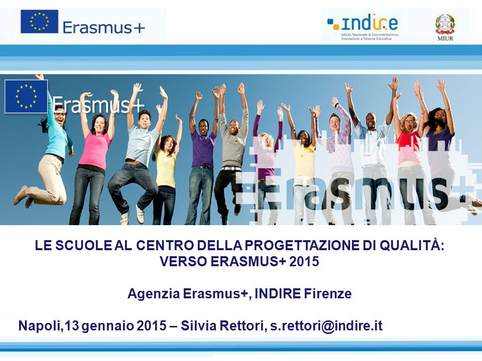LE SCUOLE AL CENTRO DELLA PROGETTAZIONE DI QUALITÀ: VERSO ERASMUS+ 2015 Agenzia Erasmus+, INDIRE Firenze Napoli,13 gennaio 2015 – Silvia Rettori, s.rettori@indire.it