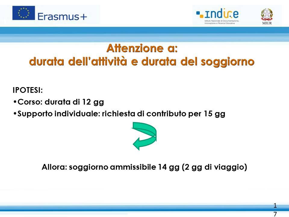 Attenzione a: durata dell'attività e durata del soggiorno IPOTESI: Corso: durata di 12 gg Supporto individuale: richiesta di contributo per 15 gg Allo