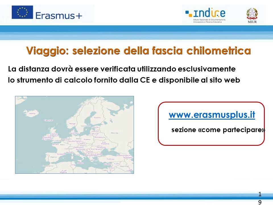 Viaggio: selezione della fascia chilometrica La distanza dovrà essere verificata utilizzando esclusivamente lo strumento di calcolo fornito dalla CE e disponibile al sito web 19 www.erasmusplus.it sezione «come partecipare»
