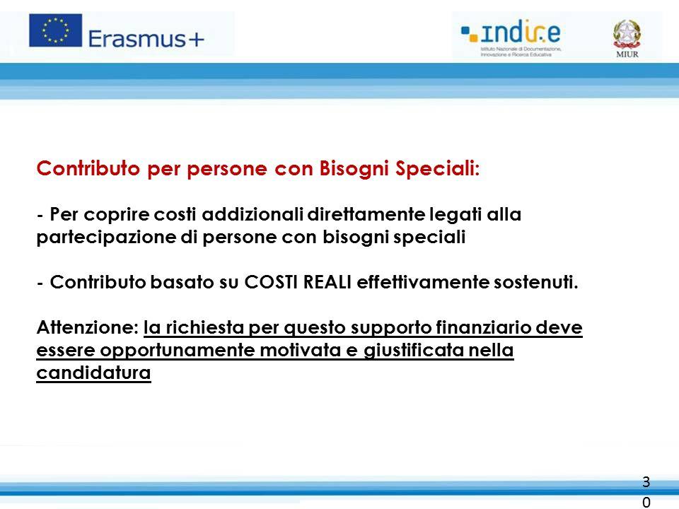 30 Contributo per persone con Bisogni Speciali: - Per coprire costi addizionali direttamente legati alla partecipazione di persone con bisogni speciali - Contributo basato su COSTI REALI effettivamente sostenuti.