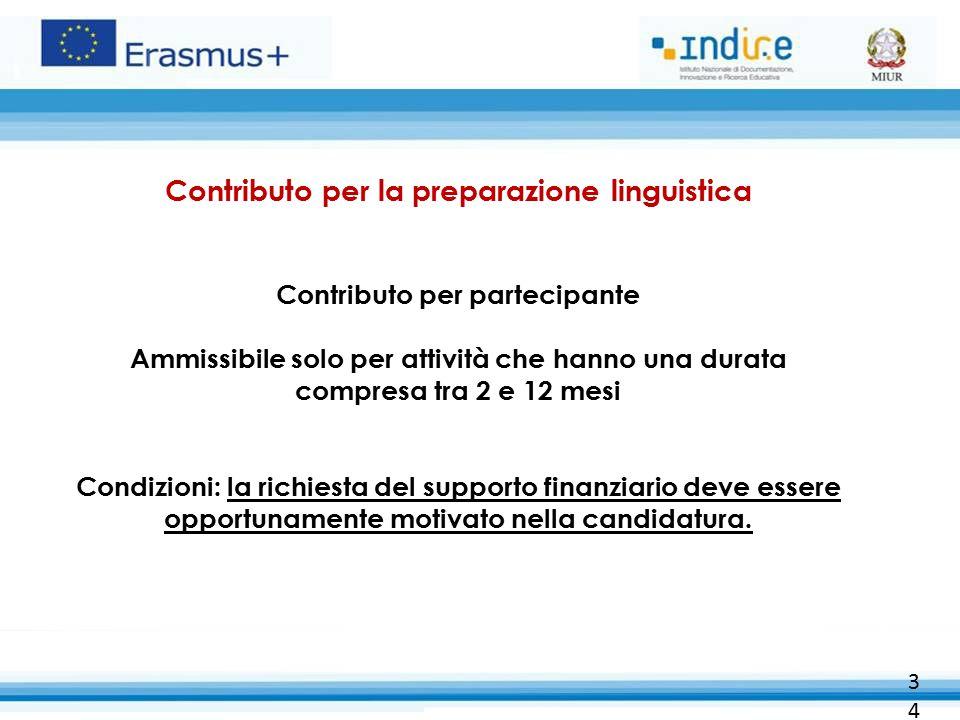 34 Contributo per la preparazione linguistica Contributo per partecipante Ammissibile solo per attività che hanno una durata compresa tra 2 e 12 mesi Condizioni: la richiesta del supporto finanziario deve essere opportunamente motivato nella candidatura.