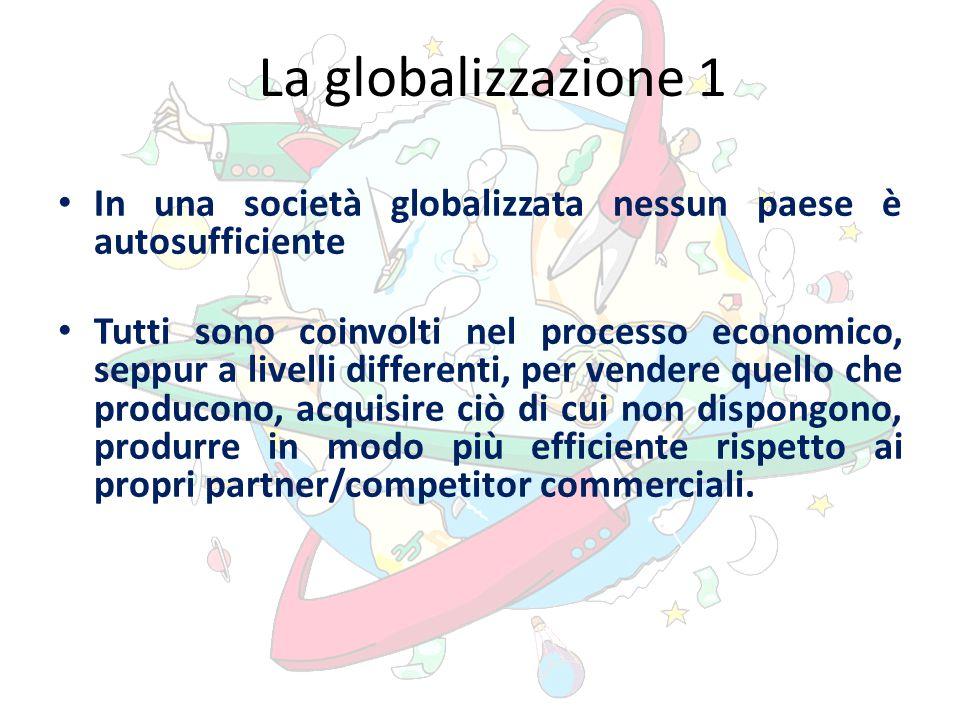 La globalizzazione 1 In una società globalizzata nessun paese è autosufficiente Tutti sono coinvolti nel processo economico, seppur a livelli differenti, per vendere quello che producono, acquisire ciò di cui non dispongono, produrre in modo più efficiente rispetto ai propri partner/competitor commerciali.