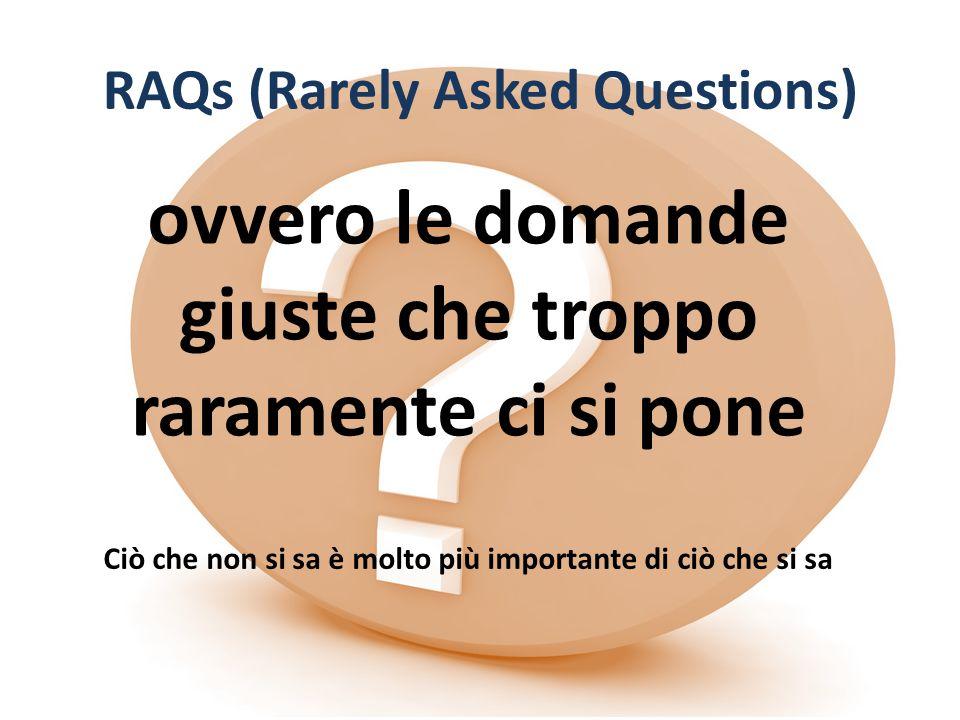 RAQs (Rarely Asked Questions) ovvero le domande giuste che troppo raramente ci si pone Ciò che non si sa è molto più importante di ciò che si sa