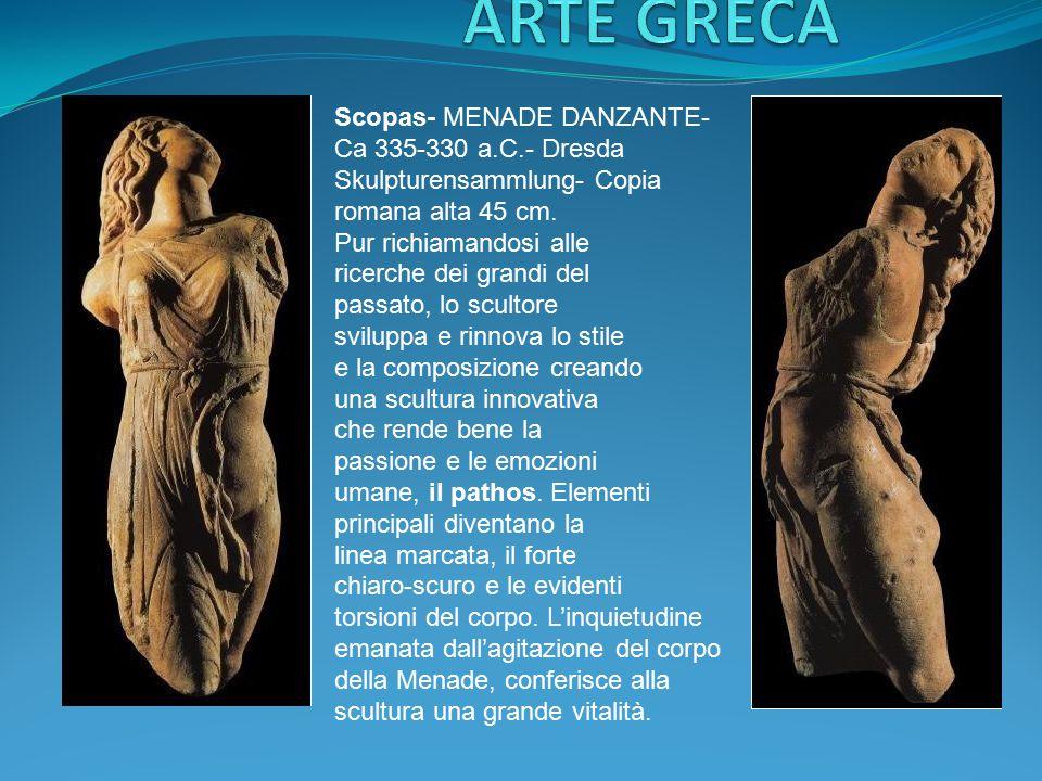 Scopas- MENADE DANZANTE- Ca 335-330 a.C.- Dresda Skulpturensammlung- Copia romana alta 45 cm. Pur richiamandosi alle ricerche dei grandi del passato,