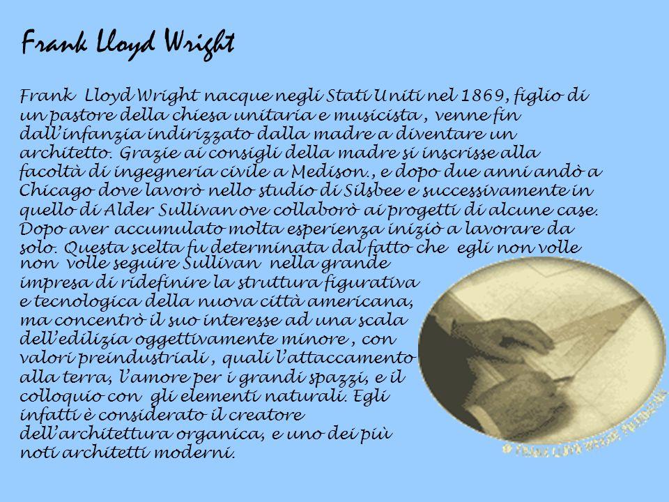 Frank Lloyd Wright Frank Lloyd Wright nacque negli Stati Uniti nel 1869, figlio di un pastore della chiesa unitaria e musicista, venne fin dall'infanz