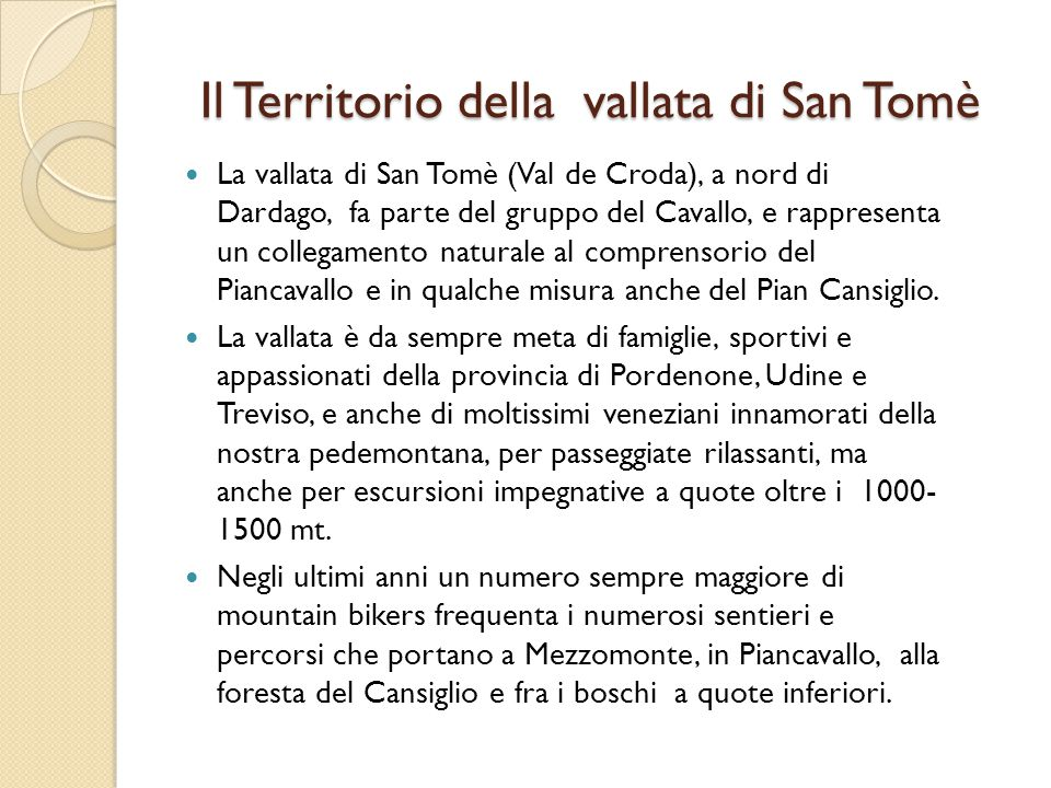 Il Territorio della vallata di San Tomè La vallata di San Tomè (Val de Croda), a nord di Dardago, fa parte del gruppo del Cavallo, e rappresenta un co