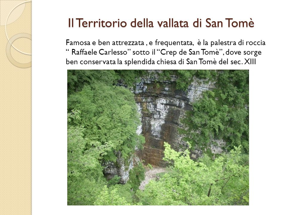 """Famosa e ben attrezzata, e frequentata, è la palestra di roccia """" Raffaele Carlesso"""" sotto il """"Crep de San Tomè"""", dove sorge ben conservata la splendi"""