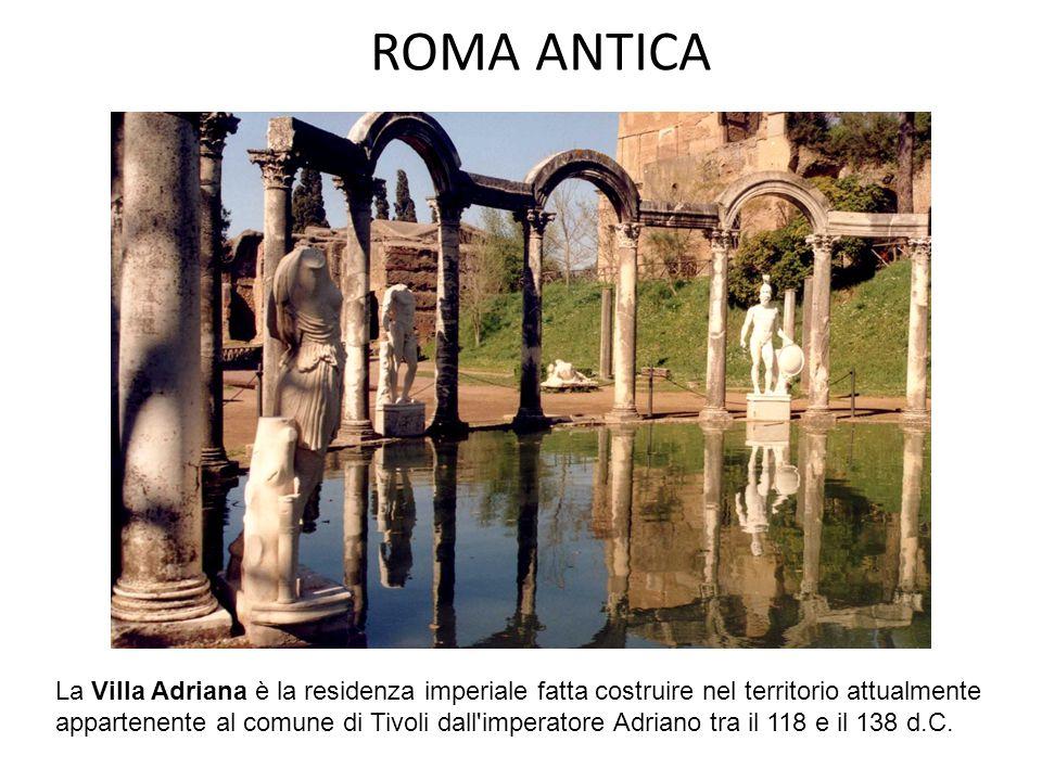 ROMA ANTICA La Villa Adriana è la residenza imperiale fatta costruire nel territorio attualmente appartenente al comune di Tivoli dall'imperatore Adri